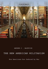 The New American Militarism : How Americans Are Seduced By War ebook by Andrew J. Bacevich