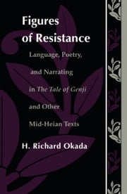 Figures of Resistance - Language, Poetry, and Narrating in The Tale of the Genji and Other Mid-Heian Texts ebook by Richard H. Okada,Stanley Fish,Fredric Jameson