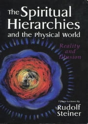 The Spiritual Hierarchies and the Physical World: Reality and Illusion ebook by Rudolf Steiner