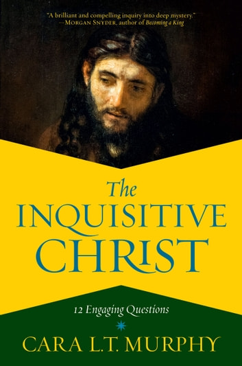 The Inquisitive Christ - 12 Engaging Questions ebook by Cara L. T. Murphy