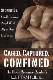 Caged. Captured. Confined.: The Illicit Romance Reader's Dark BDSM Collection ebook by Giselle Renarde