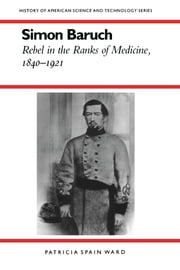 Simon Baruch - Rebel in the Ranks of Medicine, 1840-1921 ebook by Patricia Spain Ward