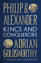 Philip and Alexander - Kings and Conquerors ebook by Adrian Goldsworthy