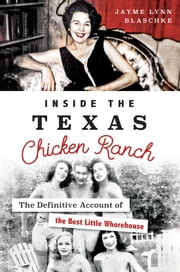Inside the Texas Chicken Ranch - The Definitive Account of the Best Little Whorehouse ebook by Jayme Lynn Blaschke