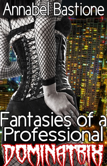 Fantasies of a Professional Dominatrix ebook by Annabel Bastione
