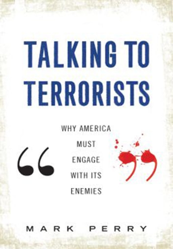 Talking to Terrorists - Why America Must Engage with its Enemies eBook by Mark Perry