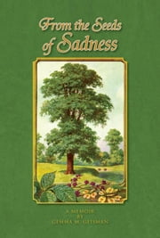 From the Seeds of Sadness - A MEMOIR BY GEMMA M. GEISMAN ebook by Gemma M. Geisman