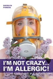 I'm Not Crazy... I'm Allergic ebook by Sherilyn Powers