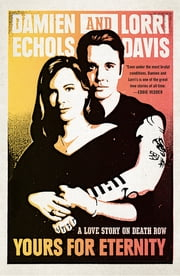Yours for Eternity - A Love Story on Death Row ebook by Damien Echols,Lorri Davis