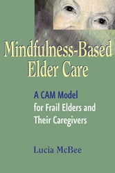 Mindfulness-Based Elder Care - A CAM Model for Frail Elders and Their Caregivers ebook by Lucia McBee, LCSW, MPH