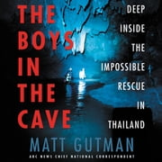 The Boys in the Cave - Deep Inside the Impossible Rescue in Thailand audiobook by Matt Gutman