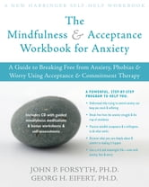 The Mindfulness and Acceptance Workbook for Anxiety - A Guide to Breaking Free from Anxiety, Phobias, and Worry Using Acceptance and Commitment Therapy ebook by Georg H. Eifert, PhD,John P. Forsyth, PhD