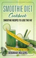Smoothie Diet Cookbook: Smoothie Recipes to Lose the Fat ebook by Deborah Holgers