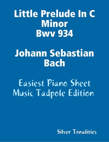 Little Prelude In C Minor Bwv 934 Johann Sebastian Bach - Easiest Piano Sheet Music Tadpole Edition ebook by Silver Tonalities
