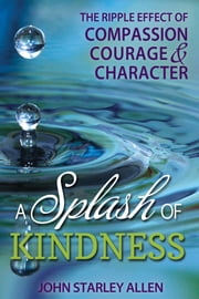 A Splash of Kindness - The Ripple Effect of Compassion, Courage, and Character ebook by John Starley Allen
