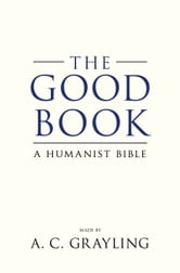 The Good Book - A Humanist Bible ebook by Professor A.C. Grayling