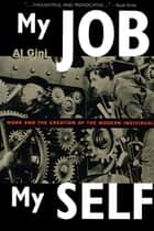 My Job, My Self - Work and the Creation of the Modern Individual ebook by Al Gini