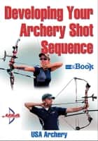 Developing Your Archery Shot Sequence Mini e-Book ebook by USA Archery