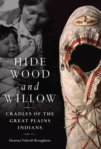 Hide, Wood, and Willow - Cradles of the Great Plains Indians ebook by Deanna Tidwell Broughton