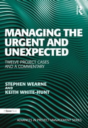 Managing the Urgent and Unexpected - Twelve Project Cases and a Commentary ebook by Stephen Wearne,Keith White-Hunt