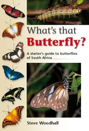 What's that Butterfly? - A starter's guide to butterflies of South Africa ebook by Steve Woodhall