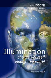 The Joseph Communications: Illumination - Change Yourself; Change the World ebook by Michael G. Reccia