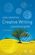 Creative Writing - A Practical Guide ebook by Julia Casterton