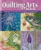 The Quilting Arts Book - Techniques and Inspiration for Creating One-of-a-Kind Quilts ebook by Pokey Bolton