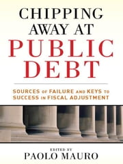 Chipping Away at Public Debt: Sources of Failure and Keys to Success in Fiscal Adjustment ebook by Mauro, Paolo