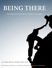 Being There: Sometimes Good Intentions Are Simply Not Enough ebook by Dr. Derek Smyth, Ph.D.,Robert Jones, LCSW
