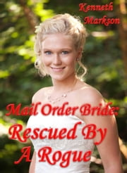 Mail Order Bride: Rescued By A Rogue: A Historical Mail Order Bride Western Victorian Romance (Rescued Mail Order Brides Book 1) ebook by KENNETH MARKSON