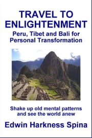 Travel to Enlightenment: Peru, Tibet and Bali for Personal Transformation ebook by Edwin Harkness Spina