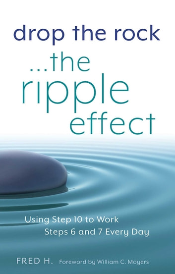 Drop the Rock--The Ripple Effect - Using Step 10 to Work Steps 6 and 7 Every Day eBook by Fred H.