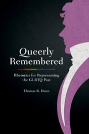 Queerly Remembered - Rhetorics for Representing the GLBTQ Past ebook by Thomas R. Dunn,Thomas W. Benson
