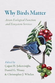 Why Birds Matter - Avian Ecological Function and Ecosystem Services ebook by Çagan  H. Sekercioglu, Daniel G. Wenny, Christopher J. Whelan