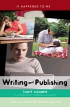 Writing and Publishing - The Ultimate Teen Guide ebook by Tina P. Schwartz