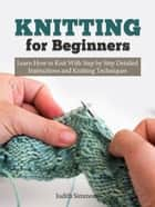 Knitting for Beginners: Learn How to Knit With Step by Step Detailed Instructions and Knitting Techniques ebook by Judith Simmons