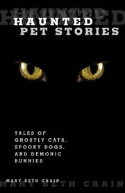 Haunted Pet Stories - Tales Of Ghostly Cats, Spooky Dogs, And Demonic Bunnies ebook by Mary Beth Crain