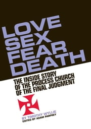 Love, Sex, Fear, Death - The Inside Story of The Process Church of the Final Judgment ebook by Timothy Wyllie,Adam Parfrey