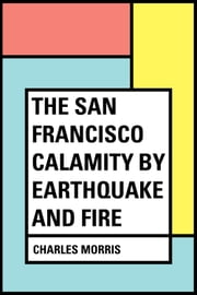 The San Francisco Calamity by Earthquake and Fire ebook by Charles Morris