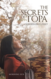 The Secrets of Topa - Grandmother's Story ebook by Morning Sun