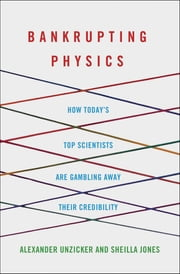 Bankrupting Physics - How Today's Top Scientists are Gambling Away Their Credibility ebook by Alexander Unzicker,Sheilla Jones