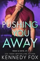 Pushing You Away - Noah & Katie #1 ebook by Kennedy Fox