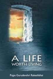 A Life Worth Living ebook by Pujya Gurudevshri Rakeshbhai