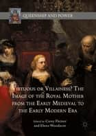 Virtuous or Villainess? The Image of the Royal Mother from the Early Medieval to the Early Modern Era ebook by Carey Fleiner, Elena Woodacre