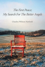 The First Peace; My Search For The Better Angels ebook by Charles Wilson Hatfield
