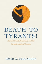 Death to Tyrants! - Ancient Greek Democracy and the Struggle against Tyranny ebook by David Teegarden