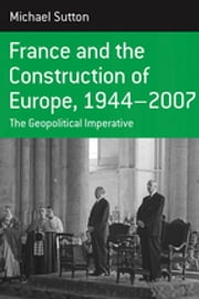 France and the Construction of Europe, 1944-2007 - The Geopolitical Imperative ebook by Michael Sutton