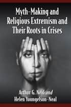 Myth-Making and Religious Extremism and Their Roots in Crises ebook by Arthur G. Neal, Helen Youngelson-Neal