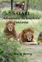 Safari Adventures in Southern Tanzania - 2009 - 2012 ebook by Mary Berry